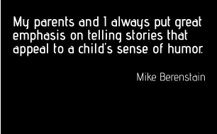 My parents and I always put great emphasis on telling stories that appeal to a child's sense of humor.  Mike Berenstain